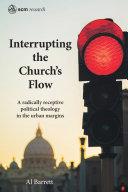 Interrupting the church's flow : developing a radically receptive political theology in the urban margins / Al Barrett