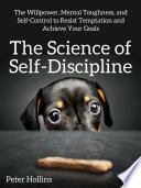 """The Science of Self-Discipline: The Willpower, Mental Toughness, and Self-Control to Resist Temptation and Achieve Your Goals"" by Peter Hollins"