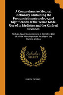 A Comprehensive Medical Dictionary Containing the Pronunciation  Etymology  and Signification of the Terms Made Use of in Medicine and the Kindred Sciences