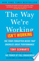 """The Way We're Working Isn't Working: The Four Forgotten Needs That Energize Great Performance"" by Tony Schwartz, Jean Gomes, Catherine McCarthy"