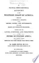 """""""A Practical Medico-historical Account of the Western Coast of Africa: Embracing a Topographical Description of Its Shores, Rivers, and Settlements, with Their Seasons and Comparative Healthiness, Together with the Causes, Symptoms, and Treatment, of the Fevers of Western Africa, and a Similar Account Respecting the Other Diseases which Prevail There"""" by James Boyle"""