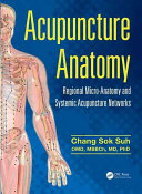 Acupuncture anatomy : regional micro-anatomy and systemic acupuncture networks / Chang Sok Suh.