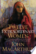 """""""Twelve Extraordinary Women: How God Shaped Women of the Bible, and What He Wants to Do with You"""" by John MacArthur"""