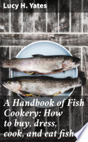 A Handbook of Fish Cookery: How to buy, dress, cook, and eat fish