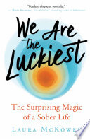 """We Are the Luckiest: The Surprising Magic of a Sober Life"" by Laura McKowen"