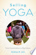 """Selling Yoga: From Counterculture to Pop Culture"" by Andrea Jain"