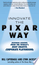Innovate the Pixar Way  Business Lessons from the World   s Most Creative Corporate Playground Book