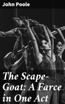 The Scape-Goat: A Farce in One Act