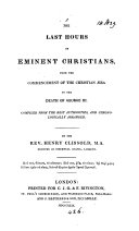 The last hours of eminent Christians, from the commencement of the Christian æra to the death of George III.
