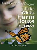 Little White Farm House in Iowa: Precious Memories Book1, the First 10 Years