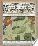"""""""Mother Nature's Herbal: A Complete Guide for Experiencing the Beauty, Knowledge & Synergy of Everything That Grows"""" by Judith Griffin"""