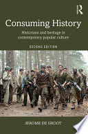 """Consuming History: Historians and Heritage in Contemporary Popular Culture"" by Jerome de Groot"