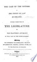 The Case of the Suitors in the Courts of Law in Ireland: Humbly Submitted to the Legislature by the Practising Attornies of that Part of the United Kingdom: Shewing the Expediency of Assimilating the Mode of Commencing Personal Actions in Ireland to the Practice in England