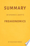 Summary of Steven D. Levitt's Freakonomics by Milkyway Media