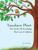 Teacher Record Book Teachers Plant the Seeds of Knowledge That Last a Lifetime Book