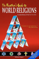 The Heathen s Guide to World Religions  A Secular History of the  One True Faiths