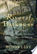 River of Darkness  : Francisco Orellana's Legendary Voyage of Death and Discovery Down the Amazon