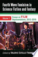 """""""Fourth Wave Feminism in Science Fiction and Fantasy: Volume 1. Essays on Film Representations, 2012-2019"""" by Valerie Estelle Frankel"""