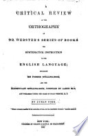 A Critical Review Of The Orthography Of Dr Webster S Series Of Books For Systematick Instruction In The English Language Etc