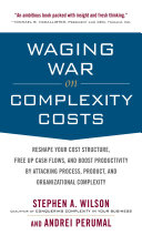 Waging War on Complexity Costs  Reshape Your Cost Structure  Free Up Cash Flows and Boost Productivity by Attacking Process  Product and Organizational Complexity