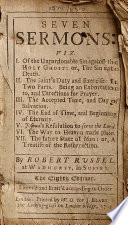 Seven Sermons  Viz  I  Of the Unpardonable Sin Against the Holy Ghost     II  The Saint s Duty     III  The Accepted Time     of Salvation IV  The End of Time     V  Joshua s Resolution     VI  The Way to Heaven     VII  The Future State of Man     By Robert Russel    The Eighth Edition