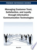 Managing Customer Trust, Satisfaction, and Loyalty through Information Communication Technologies