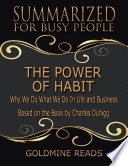 The Power of Habit   Summarized for Busy People  Why We Do What We Do In Life and Business  Based on the Book by Charles Duhigg