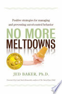 """""""No More Meltdowns: Positive Strategies for Managing and Preventing Out-of-control Behavior"""" by Jed Baker"""