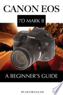 Canon EOS 7D Mark II: A Beginner's Guide