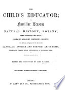 The Child s Educator  Or  Familiar Lessons on Natural History  Botany  Human Physiology and Health  Geography     Edited and Conducted by J  Cassell