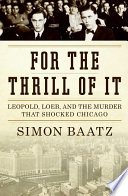 For the Thrill of It  : Leopold, Loeb, and the Murder That Shocked Jazz Age Chicago