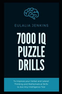 7000 IQ Puzzle Drills To Improve Your Verbal and Lateral Thinking and Mathematical Skills to Ace Any Intelligence Test