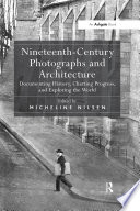 """Nineteenth-Century Photographs and Architecture  : """"Documenting History, Charting Progress, and Exploring the World """""""
