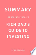 Summary of Robert Kiyosaki   s Rich Dad   s Guide to Investing by Swift Reads