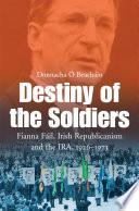 Destiny of the Soldiers     Fianna F  il  Irish Republicanism and the IRA  1926   1973 Book PDF
