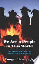 We are a People in this World  the Lakota Sioux  Massacre at Wounded Knee  p