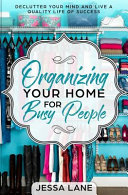 Organizing Your Home For Busy People Declutter Your Mind And Live A Quality Life Of Success