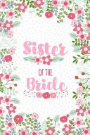 Sister of the Bride: Cute Floral Notebook - Blank Lined Journal, Keepsake Diary to Write Wedding Party Ideas, Lists and Notes