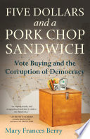 Five dollars and a pork chop sandwich : vote buying and the corruption of democracy / Mary Frances B