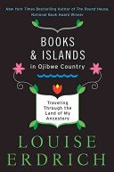 Books and islands in Ojibwe country : traveling through the land of my ancestors / Louise Erdrich
