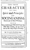 The True Character of the Spirit and Principles of Socinianism, Drawn Out of Their Writings. With Some Additional Proofs of the Most Holy Trinity, of Our Lord's, and of the Holy Ghost's Divinity