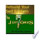 Rebuild Your Self Esteem   In Just 7 days  Self Esteem For Men Women Book PDF