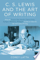 C. S. Lewis and the Art of Writing  : What the Essayist, Poet, Novelist, Literary Critic, Apologist, Memoirist, Theologian Teaches Us about the Life and Craft of Writing