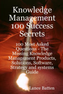 Knowledge Management 100 Success Secrets   100 Most Asked Questions  The Missing Knowledge Management Products  Solutions  Software  Strategy and systems Guide