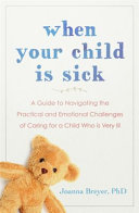 When Your Child Is Sick  A Guide to Navigating the Practical   Emotional Challenges of Caring for a Child Who is Very Ill