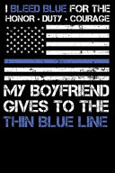I Bleed Blue for the Honor, Duty, Courage My Boyfriend Gives to the Thin Blue Line