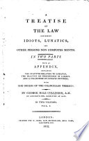A Treatise on the Law concerning Idiots  Lunatics  and other persons non compotes mentis     With an appendix  containing the statutes relating to lunatics  the practice on proceedings in lunacy  and a collection of lunatic petitions  etc