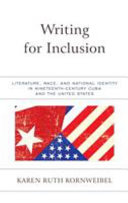 Writing for inclusion : literature, race, and national identity in nineteenth-century Cuba and the United States