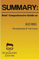 SUMMARY  Brief Comprehensive Guide on the INDUSTRIES of the FUTURE by Alec Ross