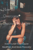How To Overcome Destructive Anger